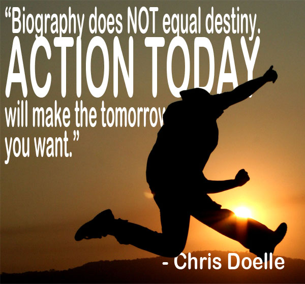 Chris Doelle, biography does not equal destiny, action today will make the tomorrow you want,