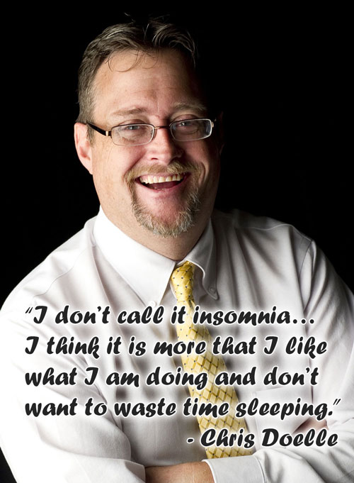 """I don't call it insomnia… I think it is more that I like what I am doing and don't want to waste time sleeping."" – Chris Doelle"