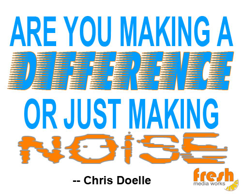 are you making a difference or just making noise - chris doelle, quote, chris-isms