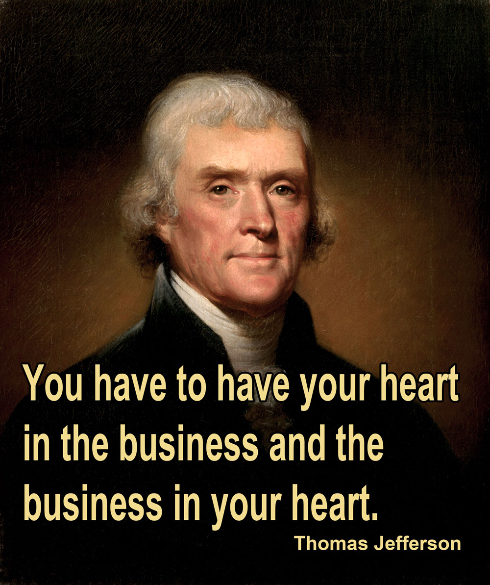 You have to have your heart in the business and the business in your heart. the business in your heart